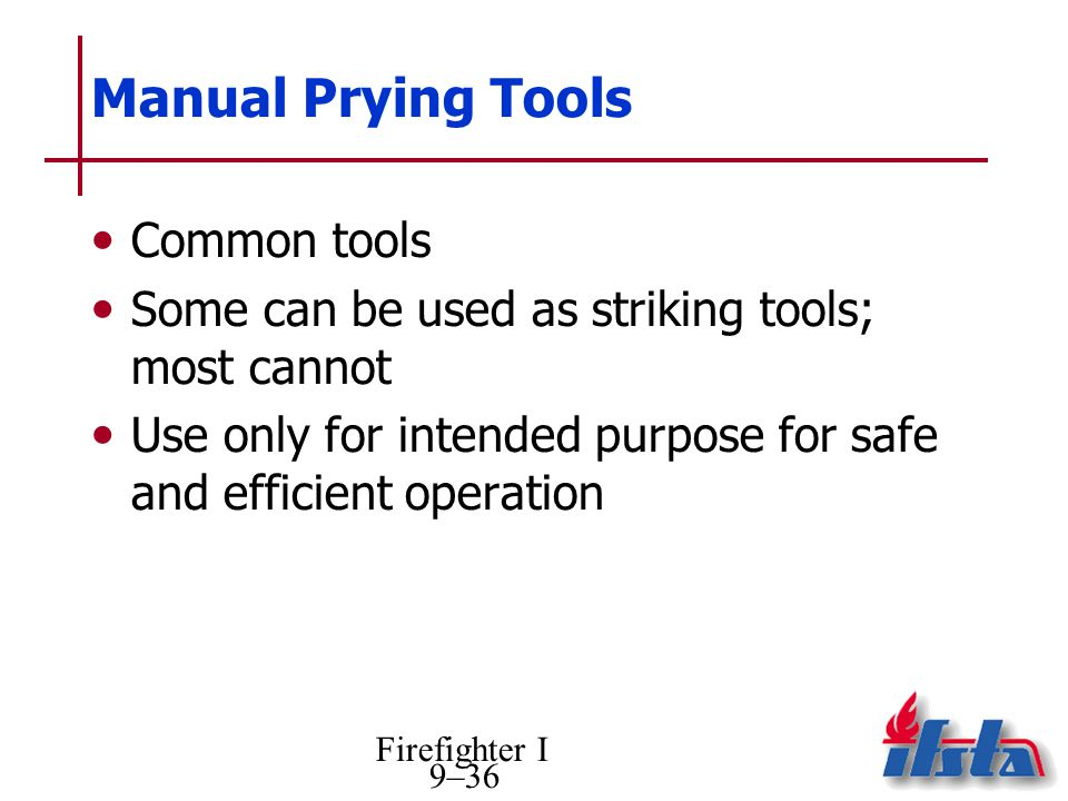 Firefighter I 9–36 Manual Prying Tools Common tools Some can be used as striking tools; most cannot Use only for intended purpose for safe and efficient operation