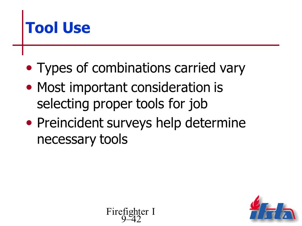 Firefighter I 9–42 Tool Use Types of combinations carried vary Most important consideration is selecting proper tools for job Preincident surveys help determine necessary tools
