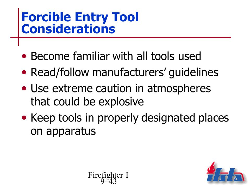 Firefighter I 9–43 Forcible Entry Tool Considerations Become familiar with all tools used Read/follow manufacturers guidelines Use extreme caution in atmospheres that could be explosive Keep tools in properly designated places on apparatus
