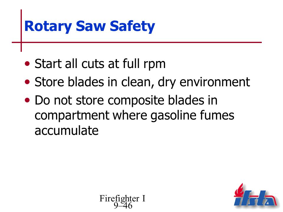 Firefighter I 9–46 Rotary Saw Safety Start all cuts at full rpm Store blades in clean, dry environment Do not store composite blades in compartment wh