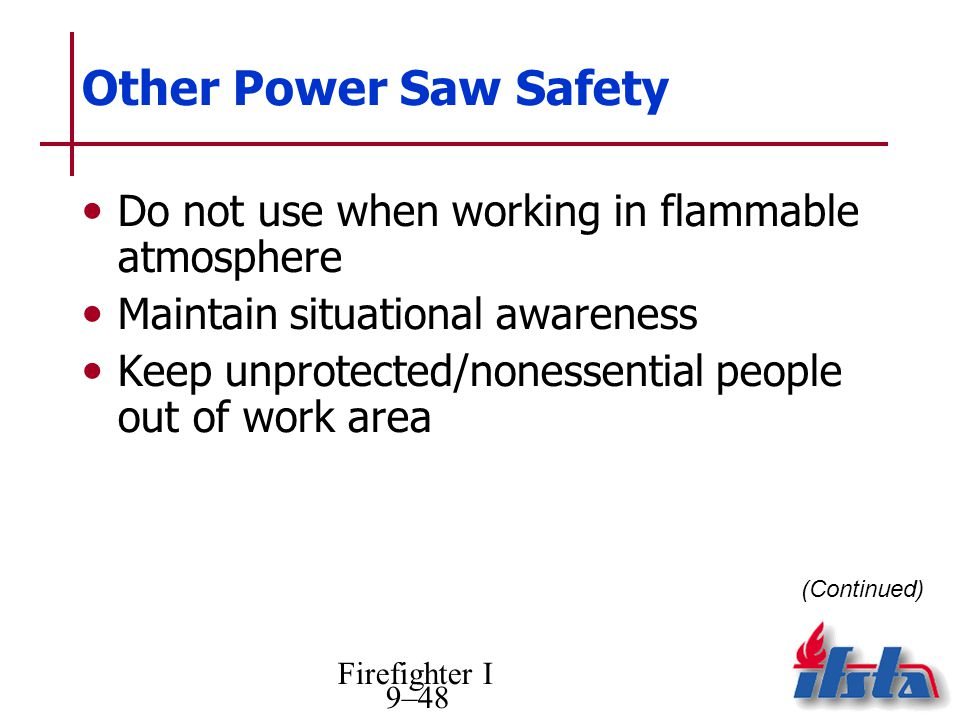 Firefighter I 9–48 Other Power Saw Safety Do not use when working in flammable atmosphere Maintain situational awareness Keep unprotected/nonessential