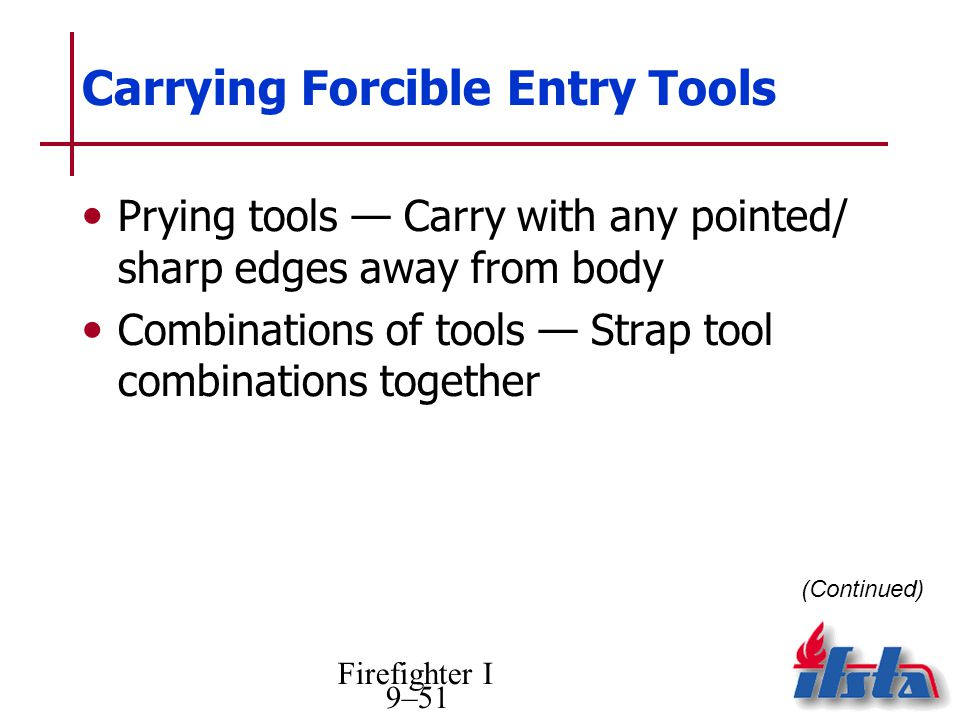 Firefighter I 9–51 Carrying Forcible Entry Tools Prying tools Carry with any pointed/ sharp edges away from body Combinations of tools Strap tool comb