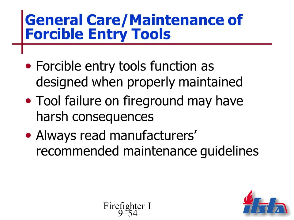 Firefighter I 9–54 General Care/Maintenance of Forcible Entry Tools Forcible entry tools function as designed when properly maintained Tool failure on fireground may have harsh consequences Always read manufacturers recommended maintenance guidelines