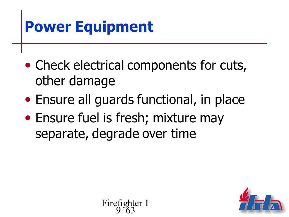 Firefighter I 9–63 Power Equipment Check electrical components for cuts, other damage Ensure all guards functional, in place Ensure fuel is fresh; mix