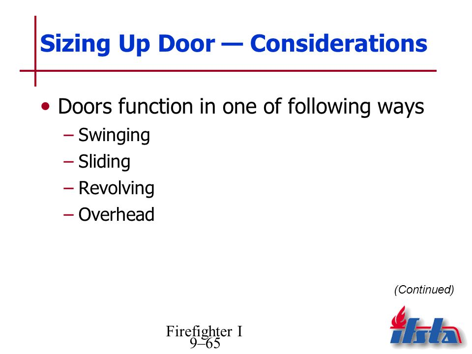 Firefighter I 9–65 Sizing Up Door Considerations Doors function in one of following ways –Swinging –Sliding –Revolving –Overhead (Continued)