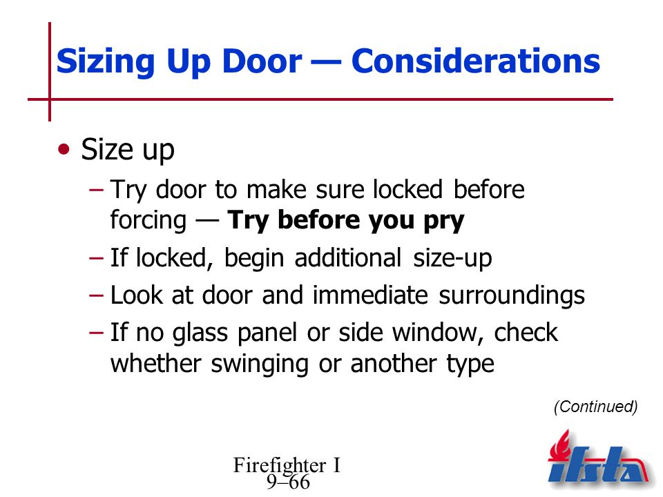 Firefighter I 9–66 Sizing Up Door Considerations Size up –Try door to make sure locked before forcing Try before you pry –If locked, begin additional size-up –Look at door and immediate surroundings –If no glass panel or side window, check whether swinging or another type (Continued)