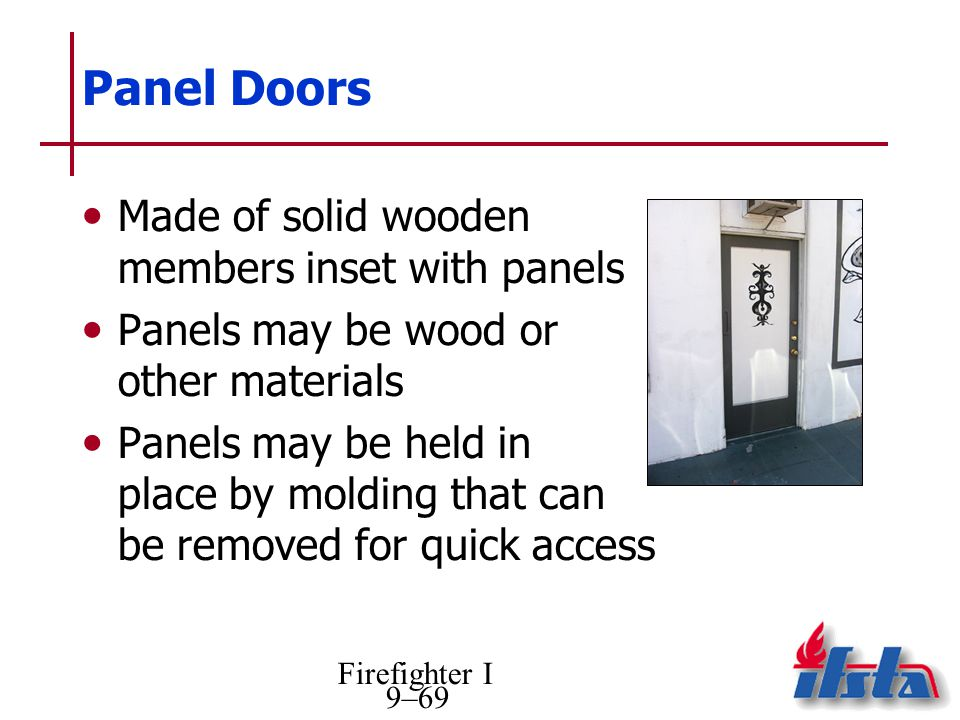 Firefighter I 9–69 Panel Doors Made of solid wooden members inset with panels Panels may be wood or other materials Panels may be held in place by molding that can be removed for quick access