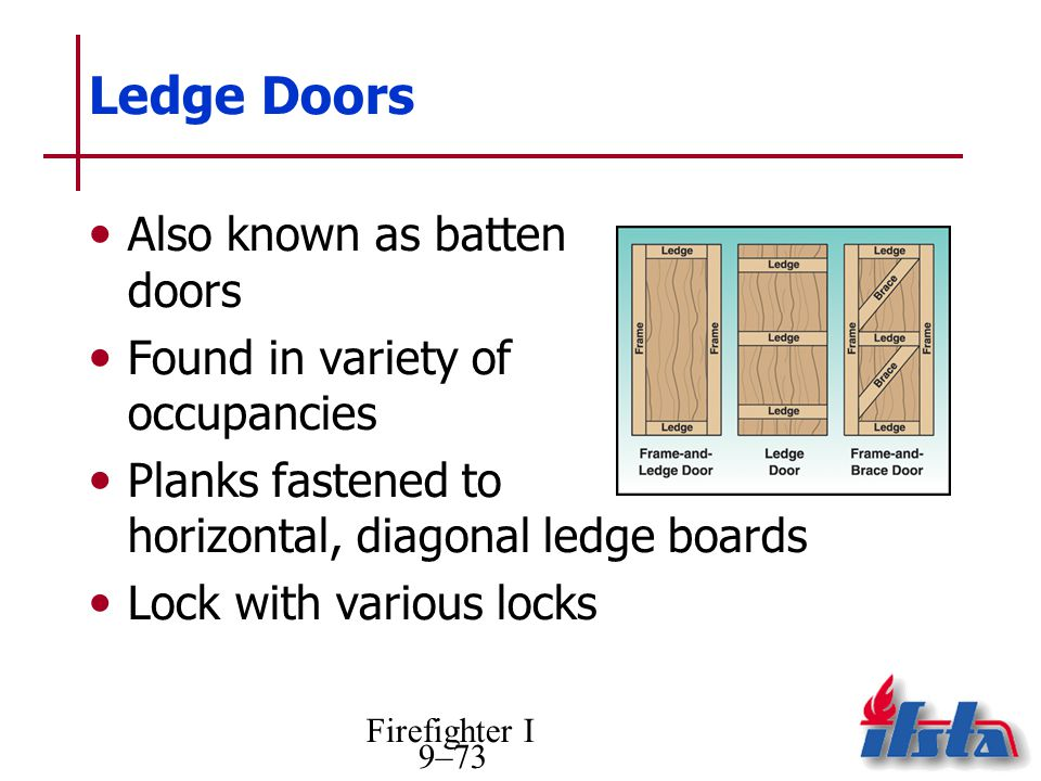 Firefighter I 9–73 Ledge Doors Also known as batten doors Found in variety of occupancies Planks fastened to horizontal, diagonal ledge boards Lock with various locks