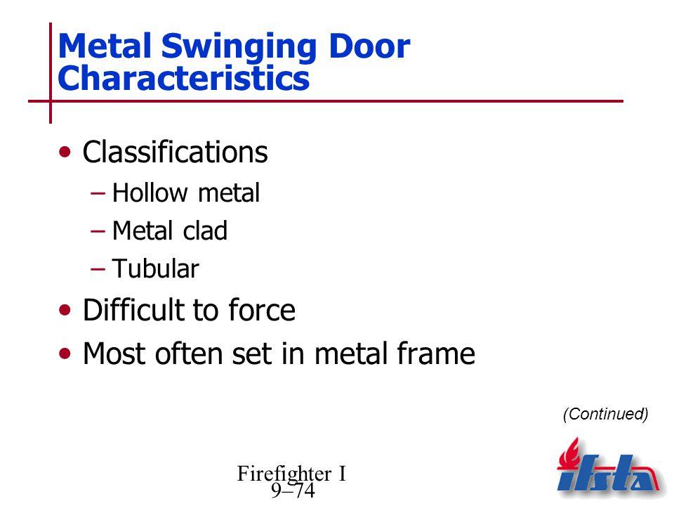 Firefighter I 9–74 Metal Swinging Door Characteristics Classifications –Hollow metal –Metal clad –Tubular Difficult to force Most often set in metal f