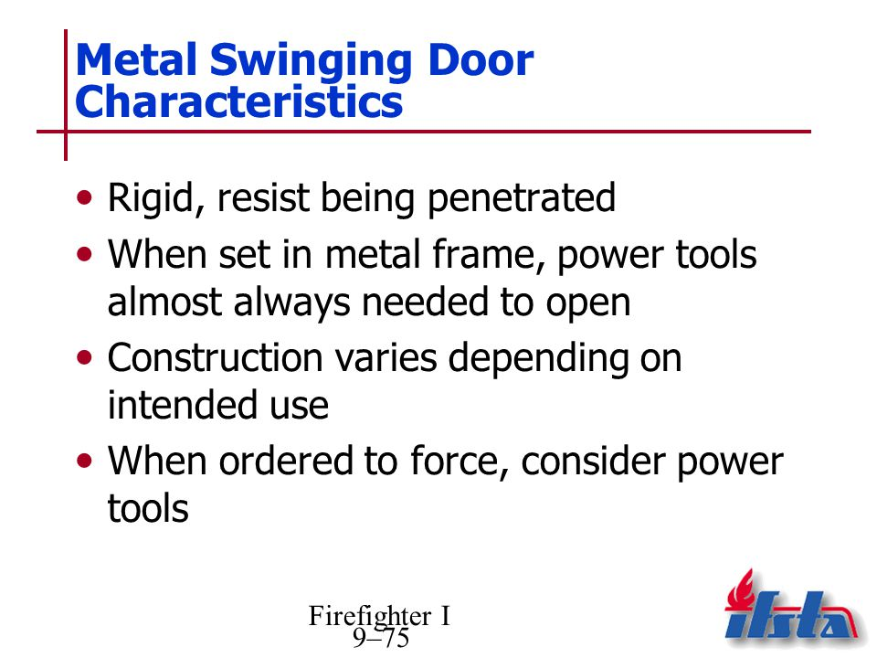 Firefighter I 9–75 Metal Swinging Door Characteristics Rigid, resist being penetrated When set in metal frame, power tools almost always needed to open Construction varies depending on intended use When ordered to force, consider power tools