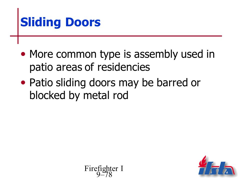 Firefighter I 9–78 Sliding Doors More common type is assembly used in patio areas of residencies Patio sliding doors may be barred or blocked by metal