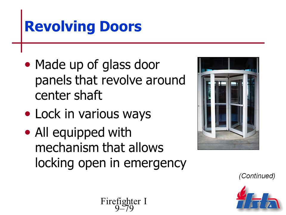 Firefighter I 9–79 Revolving Doors Made up of glass door panels that revolve around center shaft Lock in various ways All equipped with mechanism that