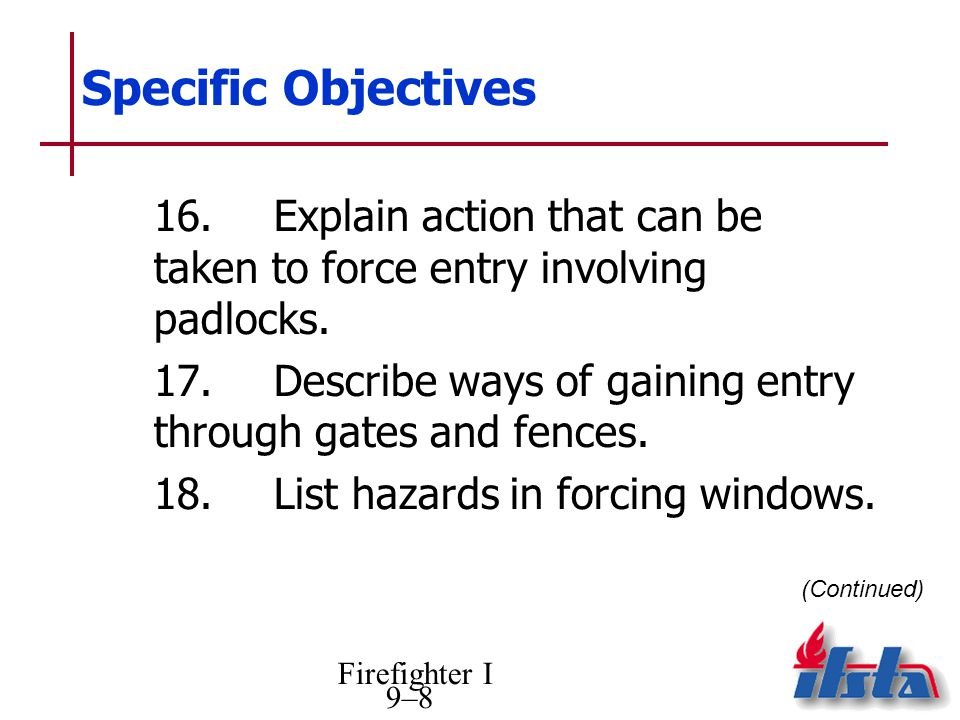 Firefighter I 9–8 Specific Objectives 16.Explain action that can be taken to force entry involving padlocks.
