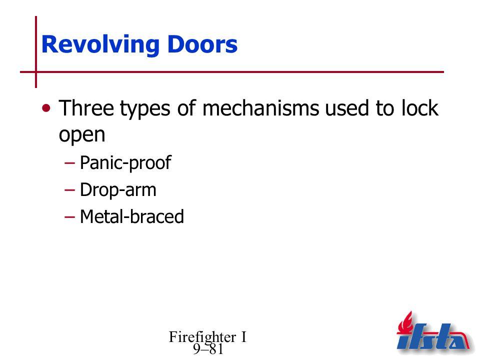 Firefighter I 9–81 Revolving Doors Three types of mechanisms used to lock open –Panic-proof –Drop-arm –Metal-braced