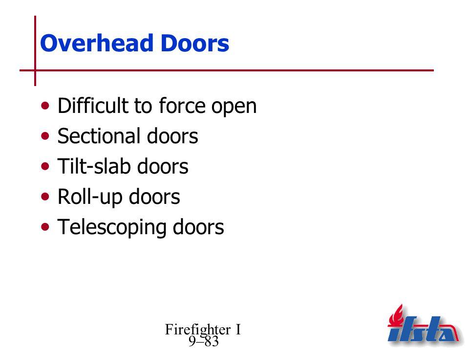 Firefighter I 9–83 Overhead Doors Difficult to force open Sectional doors Tilt-slab doors Roll-up doors Telescoping doors
