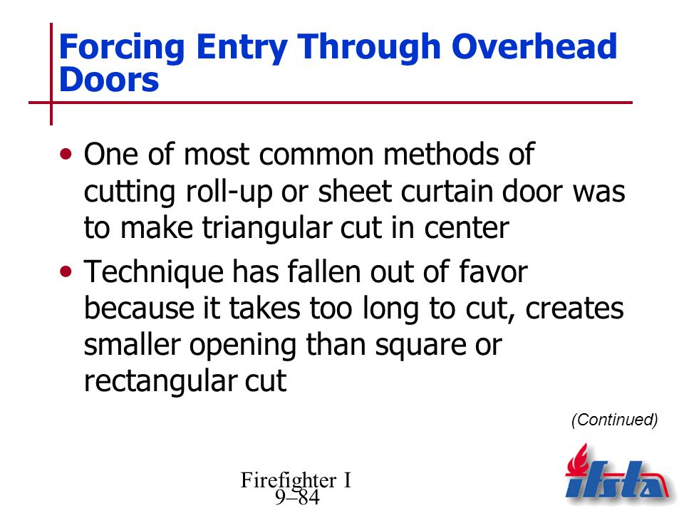 Firefighter I 9–84 Forcing Entry Through Overhead Doors One of most common methods of cutting roll-up or sheet curtain door was to make triangular cut in center Technique has fallen out of favor because it takes too long to cut, creates smaller opening than square or rectangular cut (Continued)