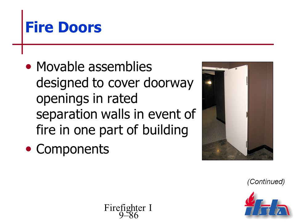 Firefighter I 9–86 Fire Doors Movable assemblies designed to cover doorway openings in rated separation walls in event of fire in one part of building Components (Continued)