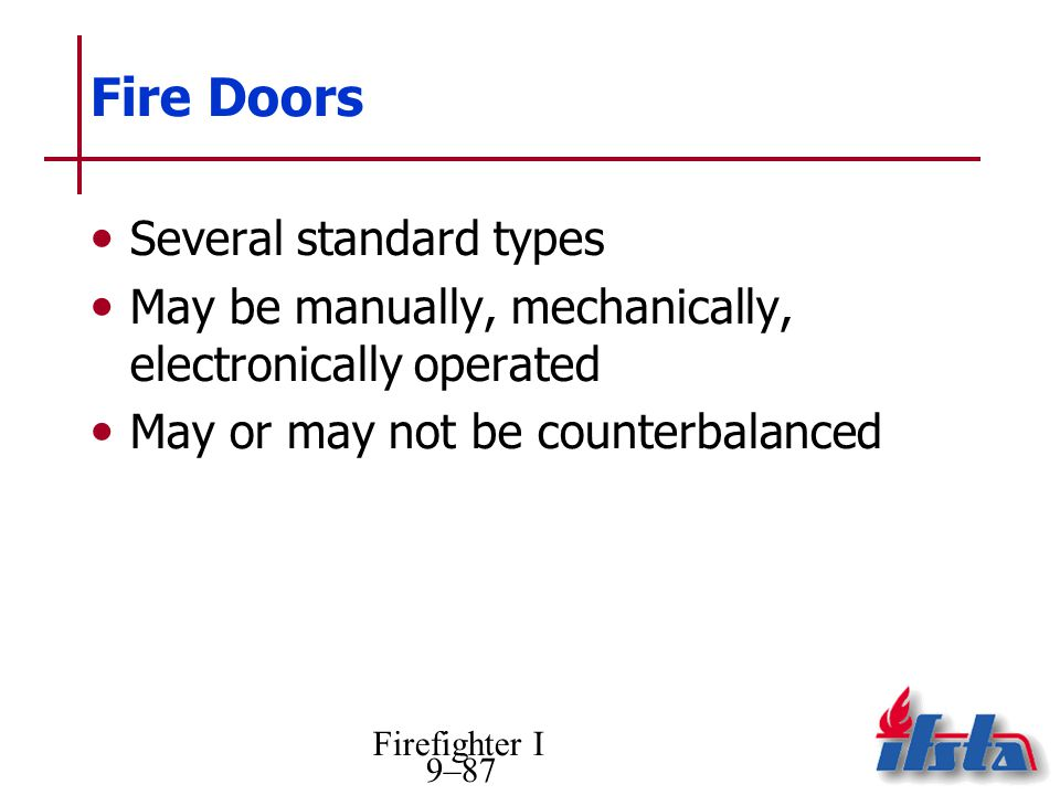 Firefighter I 9–87 Fire Doors Several standard types May be manually, mechanically, electronically operated May or may not be counterbalanced