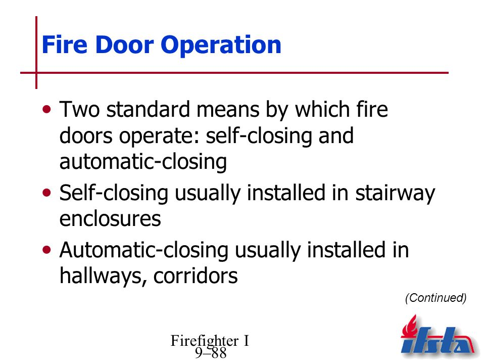 Firefighter I 9–88 Fire Door Operation Two standard means by which fire doors operate: self-closing and automatic-closing Self-closing usually installed in stairway enclosures Automatic-closing usually installed in hallways, corridors (Continued)