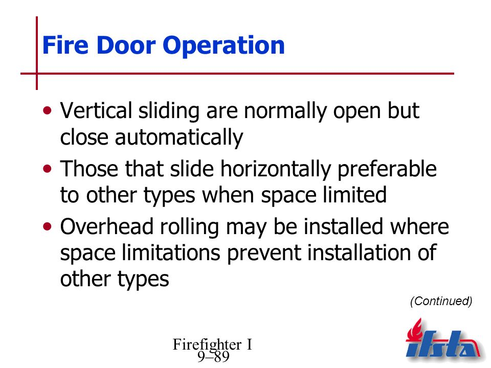 Firefighter I 9–89 Fire Door Operation Vertical sliding are normally open but close automatically Those that slide horizontally preferable to other ty