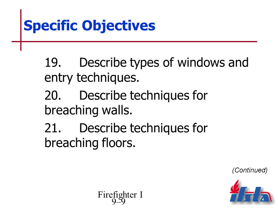 Firefighter I 9–9 Specific Objectives 19.Describe types of windows and entry techniques. 20.Describe techniques for breaching walls. 21.Describe techn