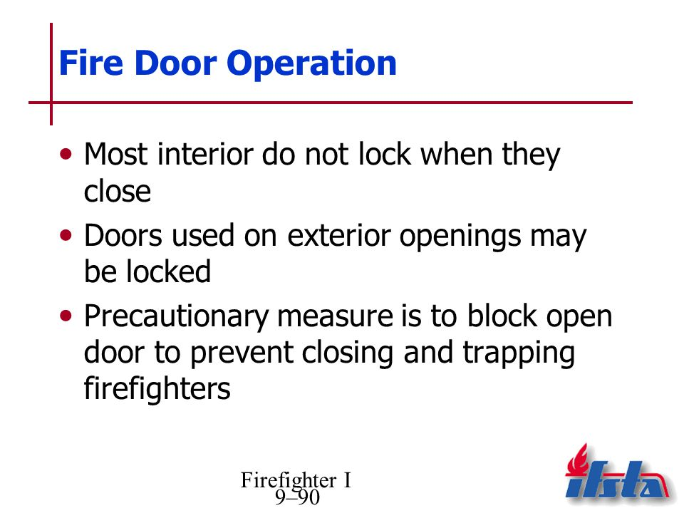 Firefighter I 9–90 Fire Door Operation Most interior do not lock when they close Doors used on exterior openings may be locked Precautionary measure is to block open door to prevent closing and trapping firefighters