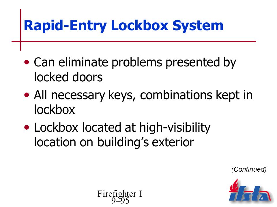 Firefighter I 9–95 Rapid-Entry Lockbox System Can eliminate problems presented by locked doors All necessary keys, combinations kept in lockbox Lockbox located at high-visibility location on buildings exterior (Continued)