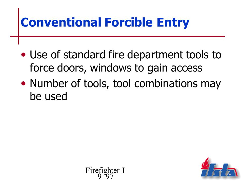Firefighter I 9–97 Conventional Forcible Entry Use of standard fire department tools to force doors, windows to gain access Number of tools, tool combinations may be used