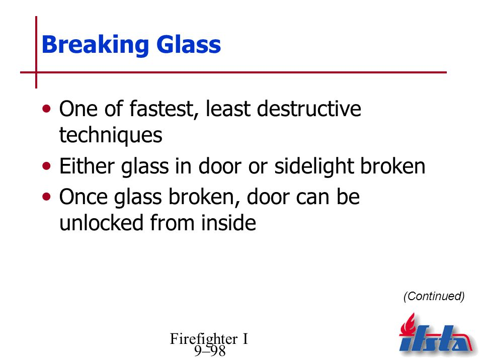 Firefighter I 9–98 Breaking Glass One of fastest, least destructive techniques Either glass in door or sidelight broken Once glass broken, door can be unlocked from inside (Continued)