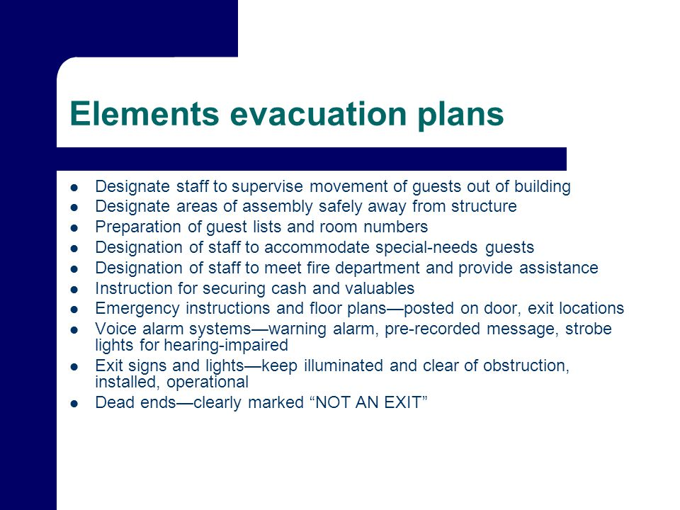 Elements evacuation plans Designate staff to supervise movement of guests out of building Designate areas of assembly safely away from structure Prepa