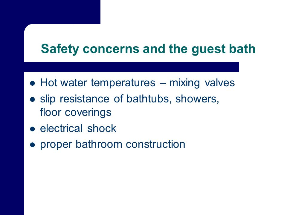 Safety concerns and the guest bath Hot water temperatures – mixing valves slip resistance of bathtubs, showers, floor coverings electrical shock prope