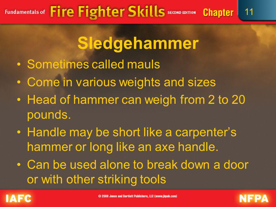 11 Sledgehammer Sometimes called mauls Come in various weights and sizes Head of hammer can weigh from 2 to 20 pounds. Handle may be short like a carp