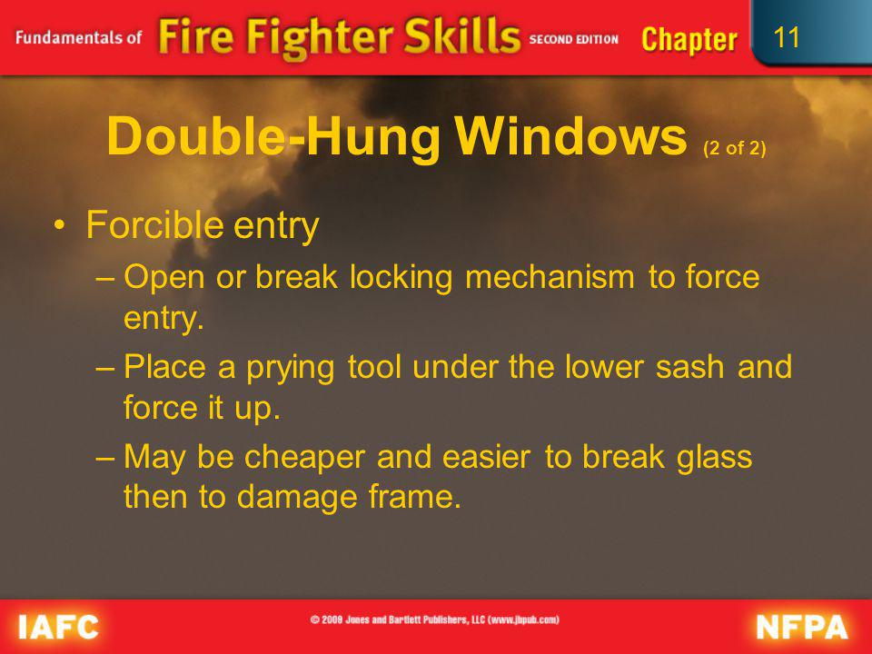 11 Double-Hung Windows (2 of 2) Forcible entry –Open or break locking mechanism to force entry. –Place a prying tool under the lower sash and force it