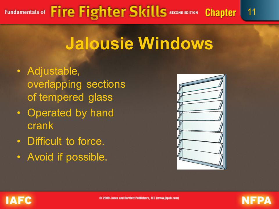 11 Jalousie Windows Adjustable, overlapping sections of tempered glass Operated by hand crank Difficult to force. Avoid if possible.
