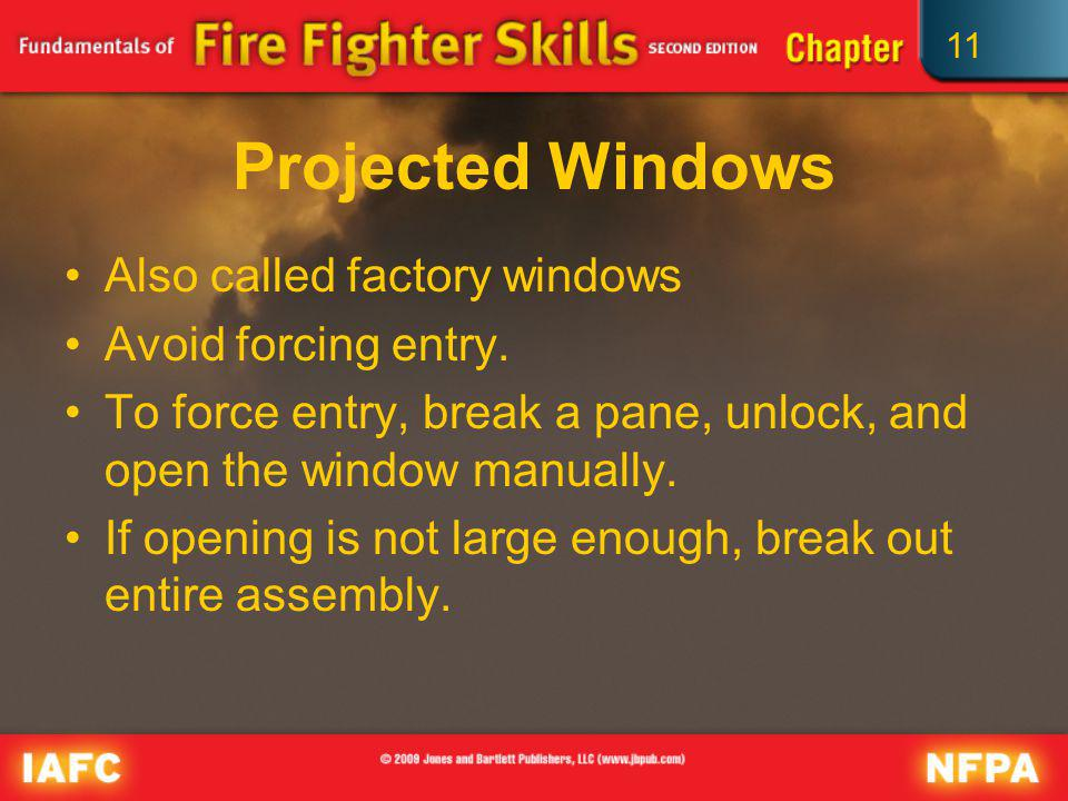 11 Projected Windows Also called factory windows Avoid forcing entry. To force entry, break a pane, unlock, and open the window manually. If opening i
