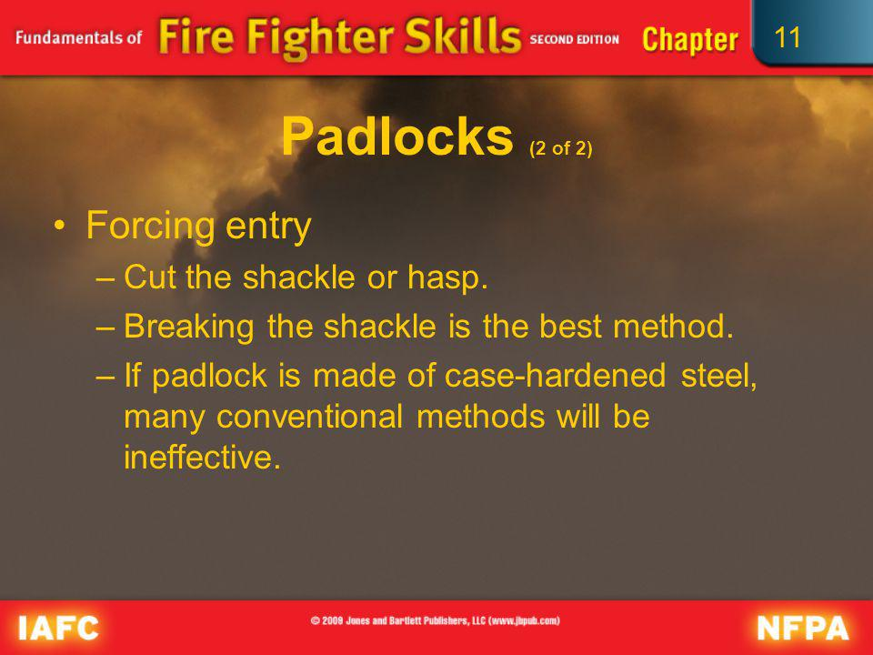 11 Padlocks (2 of 2) Forcing entry –Cut the shackle or hasp. –Breaking the shackle is the best method. –If padlock is made of case-hardened steel, man