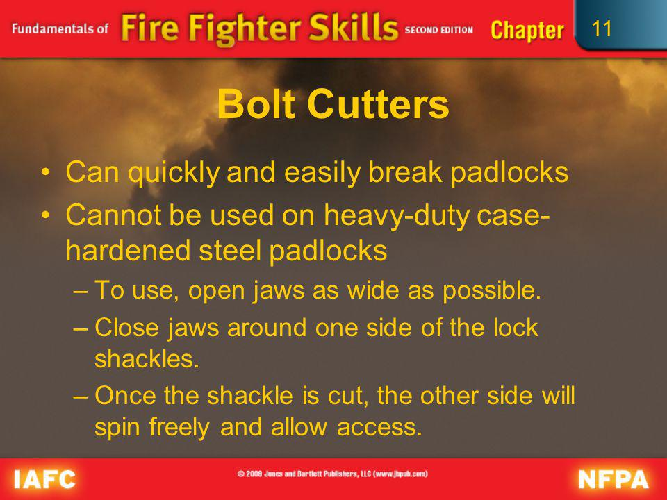 11 Bolt Cutters Can quickly and easily break padlocks Cannot be used on heavy-duty case- hardened steel padlocks –To use, open jaws as wide as possibl