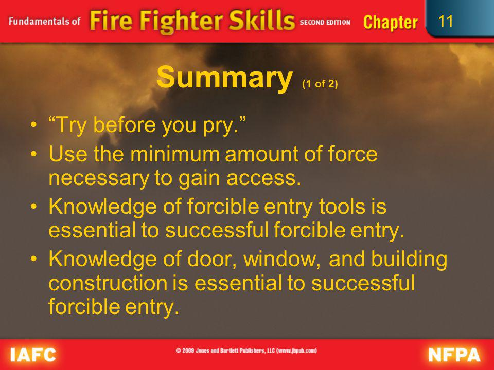 11 Summary (1 of 2) Try before you pry. Use the minimum amount of force necessary to gain access. Knowledge of forcible entry tools is essential to su