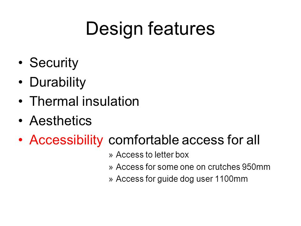 Design features Security Durability Thermal insulation Aesthetics Accessibilitycomfortable access for all »Access to letter box »Access for some one on crutches 950mm »Access for guide dog user 1100mm