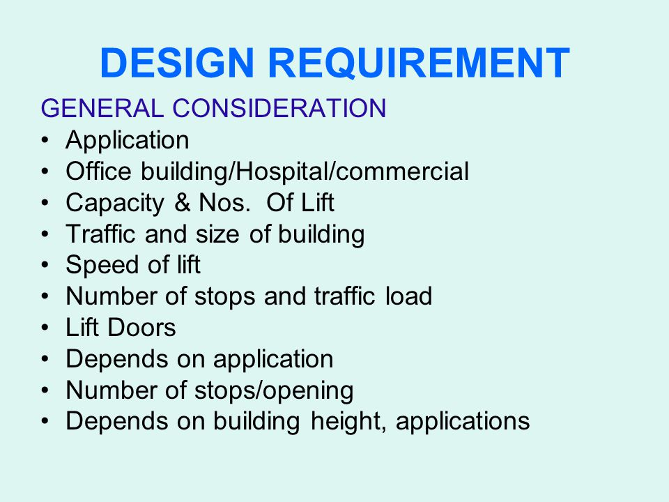 DESIGN REQUIREMENT GENERAL CONSIDERATION Application Office building/Hospital/commercial Capacity & Nos. Of Lift Traffic and size of building Speed of