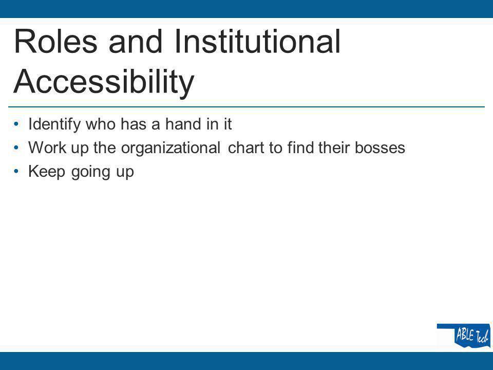 Roles and Institutional Accessibility Identify who has a hand in it Work up the organizational chart to find their bosses Keep going up
