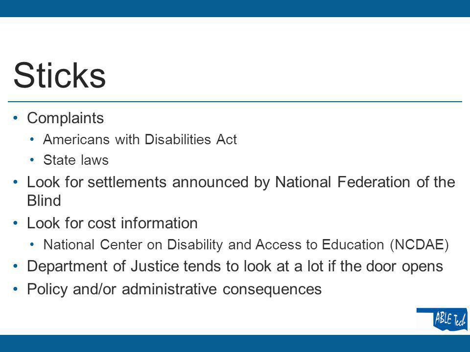 Sticks Complaints Americans with Disabilities Act State laws Look for settlements announced by National Federation of the Blind Look for cost information National Center on Disability and Access to Education (NCDAE) Department of Justice tends to look at a lot if the door opens Policy and/or administrative consequences