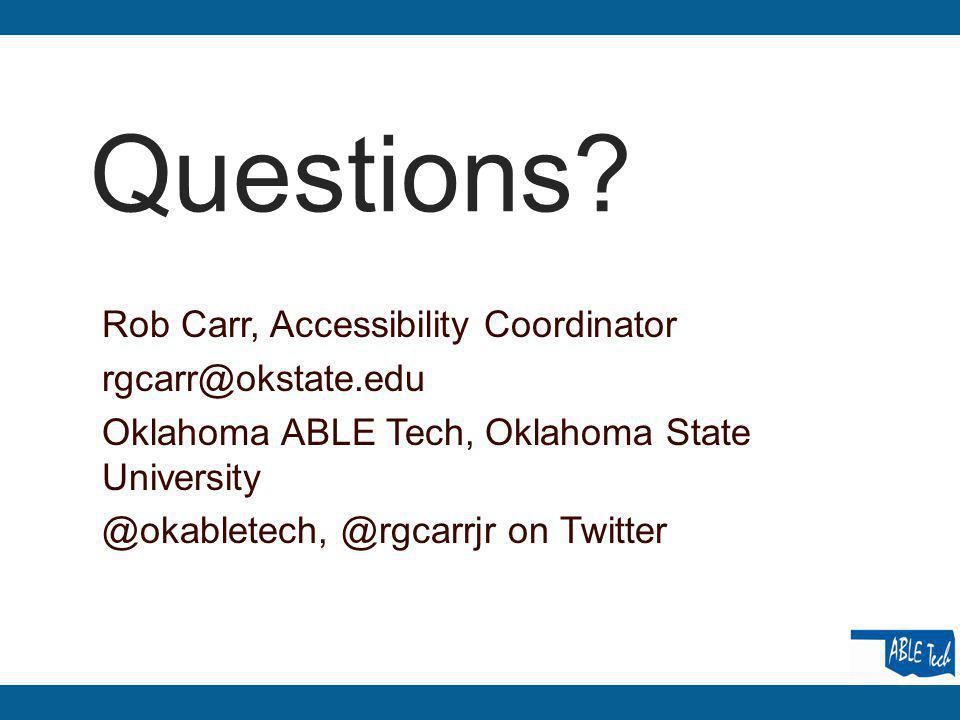 Questions? Rob Carr, Accessibility Coordinator rgcarr@okstate.edu Oklahoma ABLE Tech, Oklahoma State University @okabletech, @rgcarrjr on Twitter