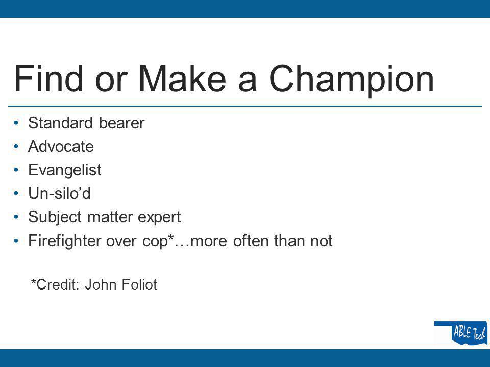 Find or Make a Champion Standard bearer Advocate Evangelist Un-silod Subject matter expert Firefighter over cop*…more often than not *Credit: John Foliot