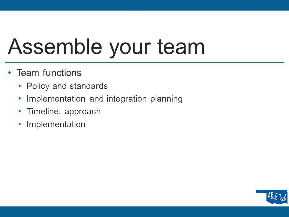 Assemble your team Team functions Policy and standards Implementation and integration planning Timeline, approach Implementation