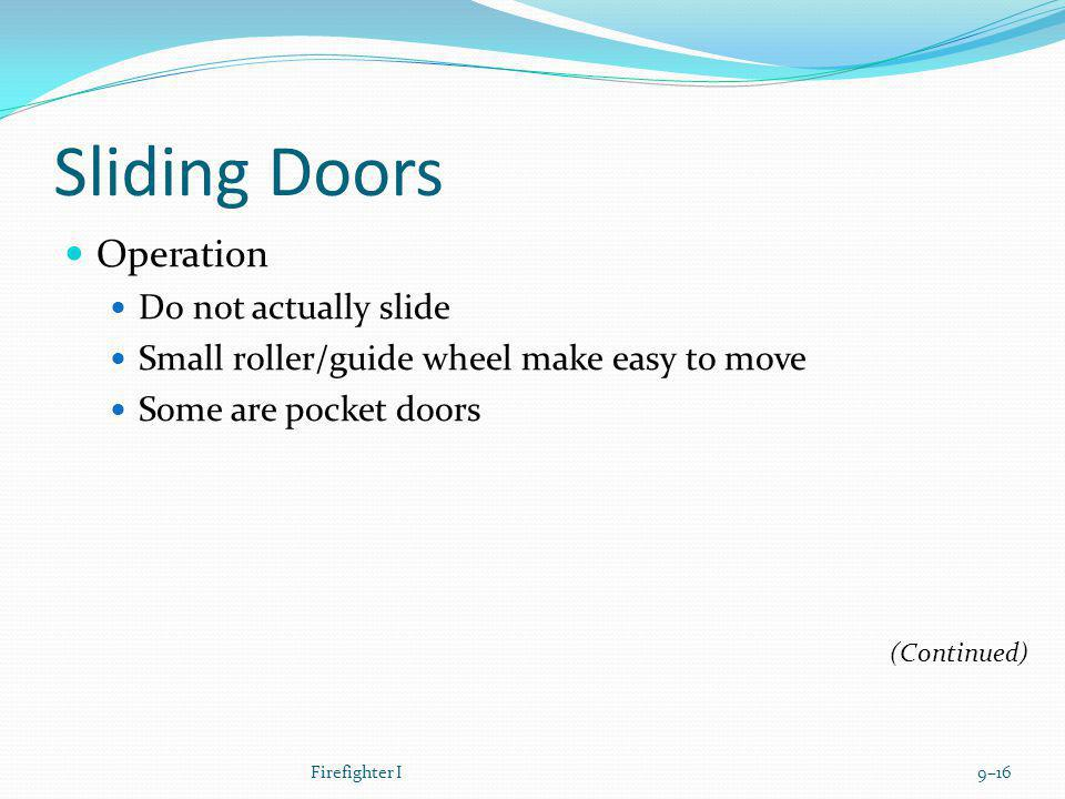 Sliding Doors Operation Do not actually slide Small roller/guide wheel make easy to move Some are pocket doors Firefighter I9–16 (Continued)