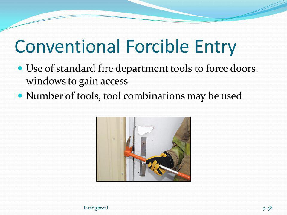 Conventional Forcible Entry Use of standard fire department tools to force doors, windows to gain access Number of tools, tool combinations may be use