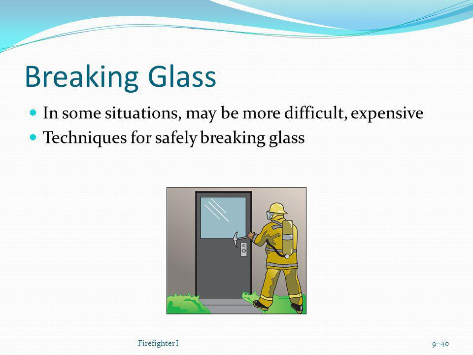 Breaking Glass In some situations, may be more difficult, expensive Techniques for safely breaking glass Firefighter I9–40