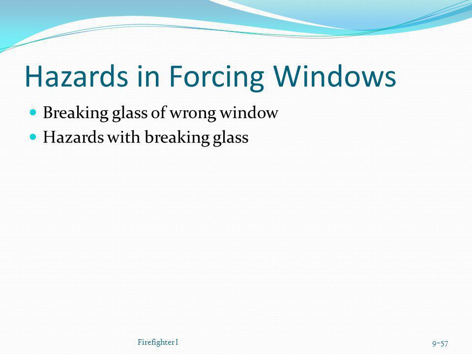 Hazards in Forcing Windows Breaking glass of wrong window Hazards with breaking glass Firefighter I9–57