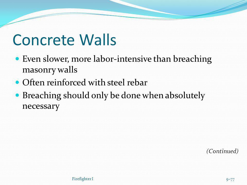Concrete Walls Even slower, more labor-intensive than breaching masonry walls Often reinforced with steel rebar Breaching should only be done when abs